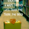 Make Your Vacation Easier: Pack Less Than You Think You Need