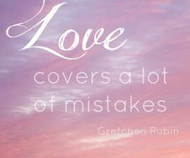 love covers a lot of mistakes, gretchen rubin, quotes, the happiness project