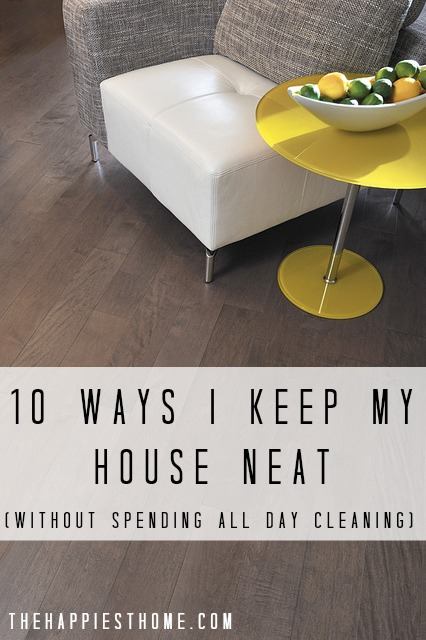 10 ways I keep my house neat...without spending all day cleaning