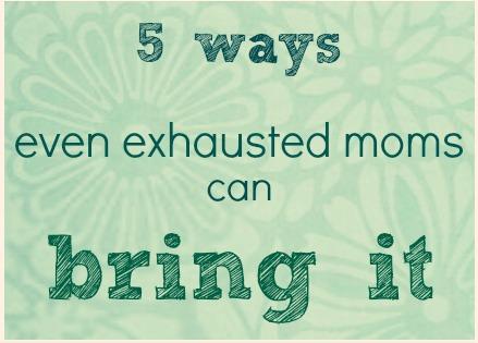 5 Ways Tired Moms Can Still