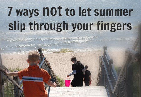 7 ways not to let the summer slip by