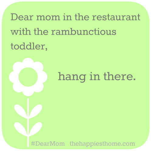 Dear Mom in the restaurant with the rambunctious toddler...hang in there. #DearMom