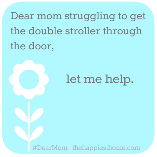 Dear Mom struggling to get the double stroller through the door...let me help. #DearMom
