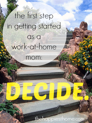 The first step in getting started as a work-at-home mom? Decide. - The Happiest Home
