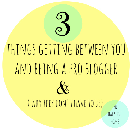 3 things that are getting between you and being a pro blogger. - The Happiest Home